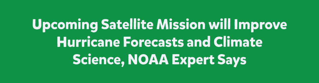 Upcoming Satellite Mission will Improve Hurricane Forecasts and Climate Science, NOAA Expert Says