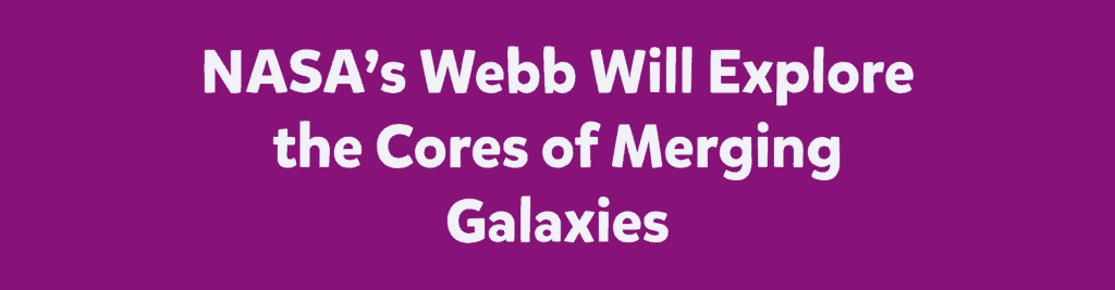 NASA's Webb Will Explore the Cores of Merging Galaxies