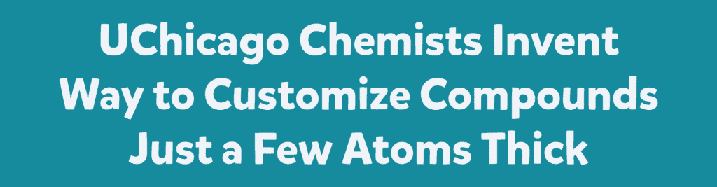 UChicago Chemists Invent Way to Customize Compounds Just a Few Atoms Thick