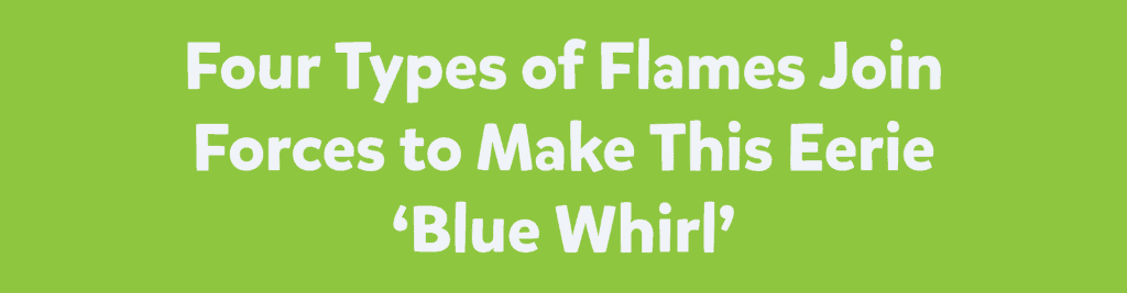 Four Types of Flames Join Forces to Make This Eerie 'Blue Whirl'
