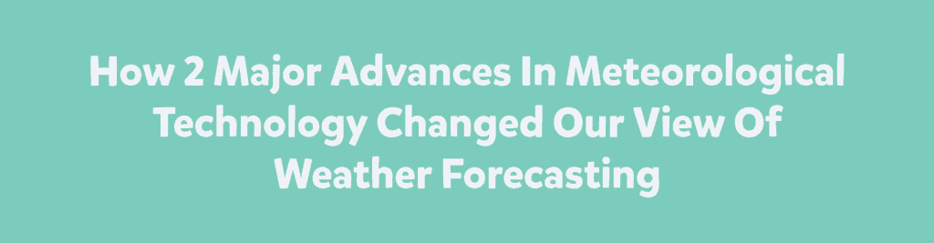 How 2 Major Advances In Meteorological Technology Changed Our View Of Weather Forecasting