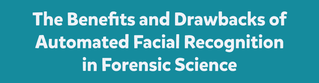 The Benefits and Drawbacks of Automated Facial Recognition in Forensic Science