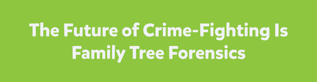 The Future of Crime-Fighting is Family Tree Forensics